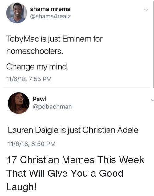 Adele: shama mrema  @shama4realz  TobyMac is just Eminem for  homeschoolers  Change my mind.  11/6/18, 7:55 PM  Pawl  @pdbachman  Lauren Daigle is just Christian Adele  11/6/18, 8:50 PM 17 Christian Memes This Week That Will Give You a Good Laugh!