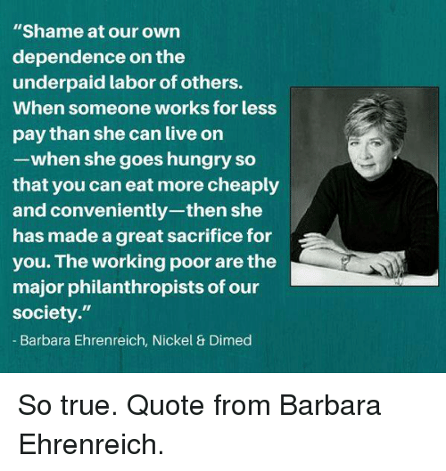 """Hungryness: """"Shame at our own  dependence on the  underpaid labor of others.  When someone works for less  pay than she can live on  -when she goes hungry so  that you can eat more cheaply  and conveniently-then she  has made a great sacrifice for  you. The working poor are the  major philanthropists of our  society.""""  Barbara Ehrenreich, Nickel & Dimed So true. Quote from Barbara Ehrenreich."""
