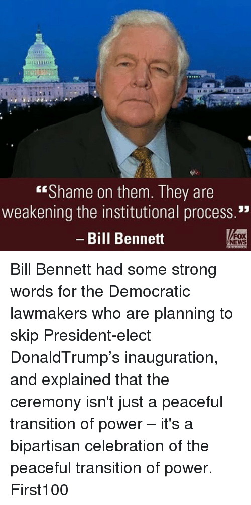 """the institute: """"Shame on them. They are  weakening the institutional process.""""  Bill Bennett  FOX  NEWS Bill Bennett had some strong words for the Democratic lawmakers who are planning to skip President-elect DonaldTrump's inauguration, and explained that the ceremony isn't just a peaceful transition of power – it's a bipartisan celebration of the peaceful transition of power. First100"""