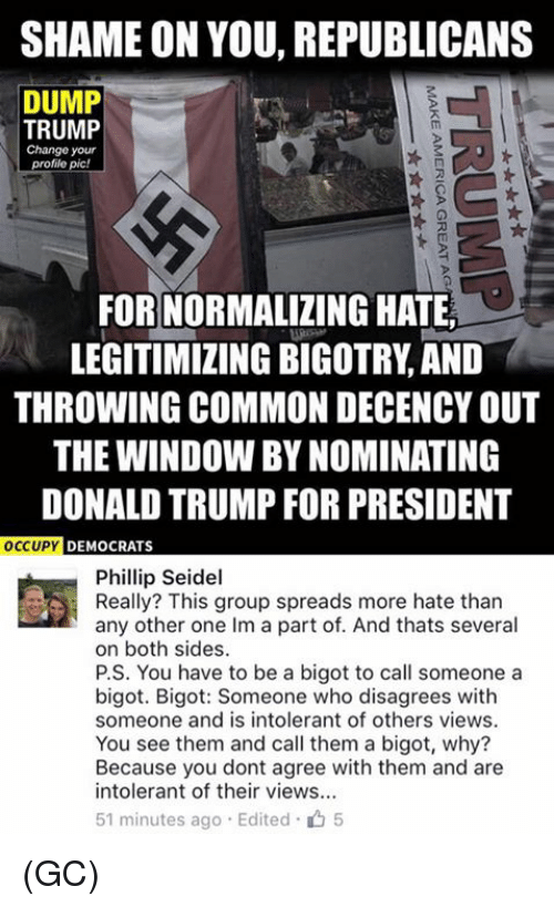 Trump For President: SHAME ON YOU, REPUBLICANS  DUMP  TRUMP  Change your  profile pic!  FOR NORMALIZING HATE  LEGITIMIZING BIGOTRY AND  THROWING COMMON DECENCYOUT  THE WINDOW BYNOMINATING  DONALD TRUMP FOR PRESIDENT  OCCUPY  DEMOCRATS  Phillip Seidel  Really? This group spreads more hate than  any other one Im a part of. And thats several  on both sides.  P.S. You have to be a bigot to call someone a  bigot. Bigot: Someone who disagrees with  someone and is intolerant of others views.  You see them and call them a bigot, why?  Because you dont agree with them and are  intolerant of their views...  51 minutes ago Edited 5 (GC)