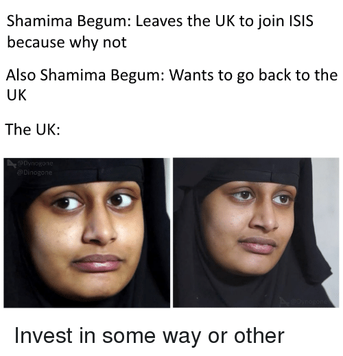 Isis, Back, and Invest: Shamima Begum: Leaves the UK to join ISIS  because why not  Also Shamima Begum: Wants to go back to the  UK  The UK:  Dynogone  @Dinogone