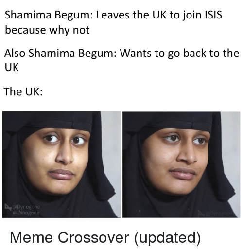 Isis, Meme, and Reddit: Shamima Begum: Leaves the UK to join ISIS  because why not  Also Shamima Begum: Wants to go back to the  UK  The UK:  @Dynogone  @Dinogone