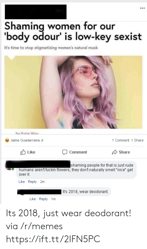 """katia: Shaming women for our  'body odour' is low-key sexist  It's time to stop stigmatizing women's natural musk  hu  Katia Way  Jaime Guadarrama Jr  1 Comment 1 Share  Like  Comment  Share  shaming people for that is just rude  humans aren't fuckin flowers, they dont naturally smell """"nice"""" get  over it  Like Reply 2m  It's 2018, wear deodorant.  Like Reply 1m Its 2018, just wear deodorant! via /r/memes https://ift.tt/2IFN5PC"""