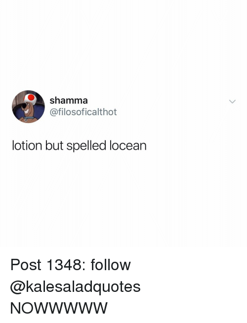 Memes, 🤖, and Post: shamma  @filosoficalthot  lotion but spelled locean Post 1348: follow @kalesaladquotes NOWWWWW