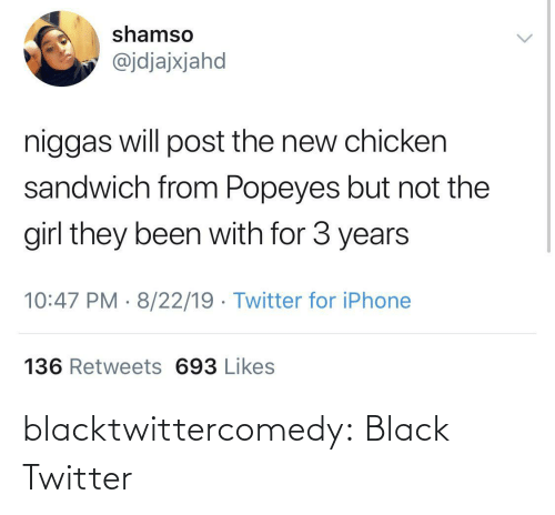 popeyes: shamso  @jdjajxjahd  niggas will post the new chicken  sandwich from Popeyes but not the  girl they been with for 3 years  10:47 PM · 8/22/19 · Twitter for iPhone  136 Retweets 693 Likes blacktwittercomedy:  Black Twitter