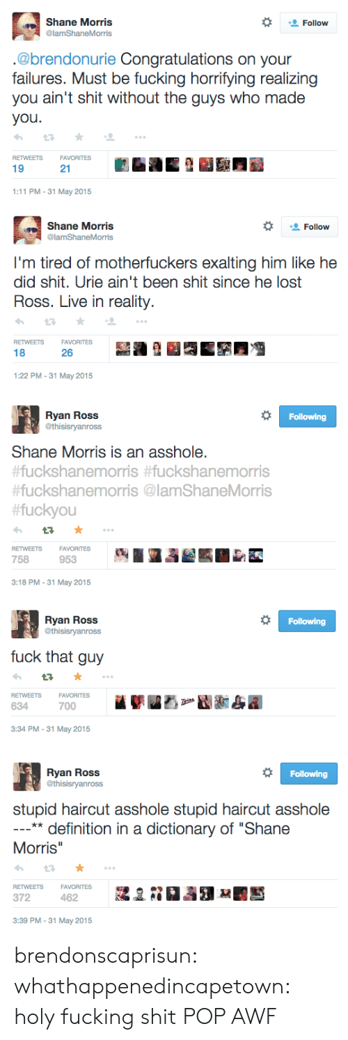 """Morris: Shane Morris  @lamShaneMorris  Follow  .@brendonurie Congratulations on your  failures. Must be fucking horrifying realizing  you ain't shit without the guys who made  you  RETWEETSFAVORITES  19  21  1:11 PM-31 May 2015   Shane Morris  @lamShaneMorris  Follow  I'm tired of motherfuckers exalting him like he  did shit. Urie ain't been shit since he lost  Ross. Live in reality.  RETWEETSFAVORITES  18  26  1:22 PM-31 May 2015   Ryan Ross  @thisisryanross  Following  Shane Morris is an asshole.  uckshanemorris #fuckshanemorris  #fuckshanemorris @lamShaneMorris  fuckyou  RETWEETSFAVORITES  758  953  3:18 PM-31 May 2015   Ryan Ross  @thisisryanross  Following  fuck that guy  VORITES  FA  700  RETWEETS  634  3:34 PM-31 May 2015   Ryan Ross  @thisisryanross  Following  stupid haircut asshole stupid haircut asshole  ** definition in a dictionary of """"Shane  Morris  RETWEETSFAVORITESa  372  3:39 PM -31 May 2015 brendonscaprisun: whathappenedincapetown:  holy fucking shit  POP AWF"""