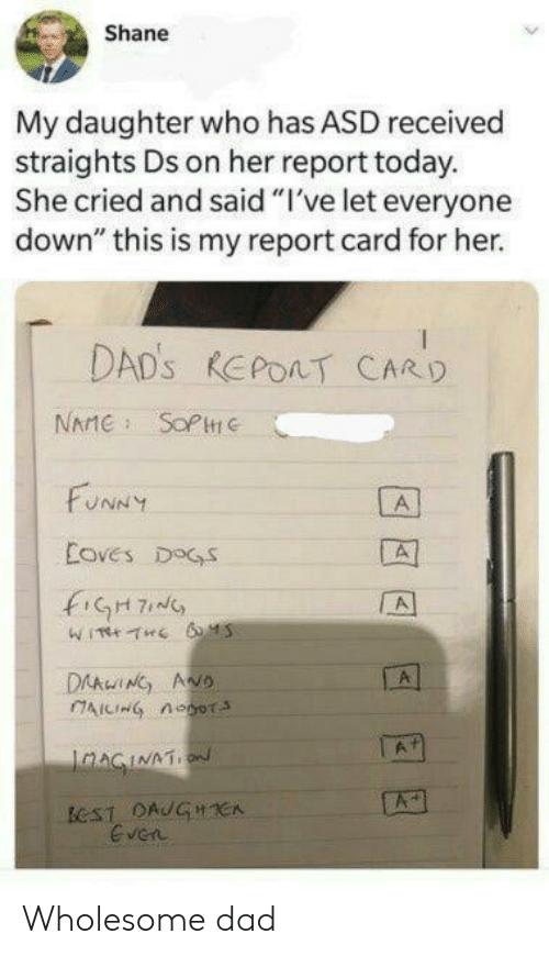 "Shane: Shane  My daughter who has ASD received  straights Ds on her report today.  She cried and said ""I've let everyone  down"" this is my report card for her.  DAD'S REPOAT CARD  NAME SOPC  FUNNY  A  Coves DOGS  fiGH7  A  DAAwING ANO  AICING noor  A  IaAGINATION  ECST DAUGHCA  Even Wholesome dad"