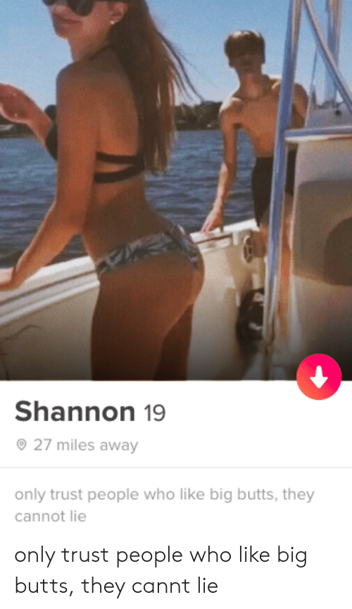 butts: Shannon 19  27 miles away  only trust people who like big butts, they  cannot lie only trust people who like big butts, they cannt lie