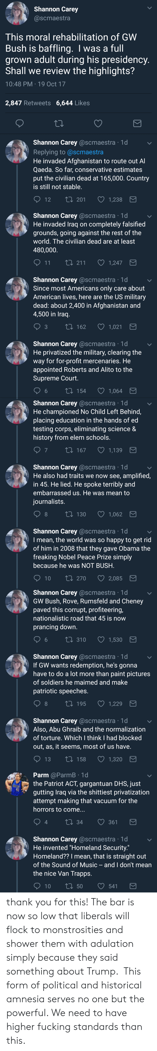 "Fucking, Music, and Obama: Shannon Carey  @scmaestra  This moral rehabilitation of GWW  Bush is baffling. I was a full  grown adult during his presidency  Shall we review the highlights?  10:48 PM 19 Oct 17  2,847 Retweets 6,644 Likes  Shannon Carey @scmaestra 1d  Replying to @scmaestra  He invaded Afghanistan to route out A  Qaeda. So far, conservative estimates  put the civilian dead at 165,000. Country  is still not stable  12 T  t0 201 1,238   Shannon Carey @scmaestra 1d  He invaded Traq on completely falsified  grounds, going against the rest of the  world. The civilian dead are at least  480,000  11  1,247  Shannon Carey @scmaestra 1d  Since most Americans only care about  American lives, here are the US military  dead: about 2,400 in Afghanistan and  4,500 in Iraq  t 162  1,021  Shannon Carey @scmaestra 1d  He privatized the military, clearing the  way for for-profit mercenaries. He  appointed Roberts and Alito to the  Supreme Court  6  154  1,064   Shannon Carey @scmaestra 1d  He championed No Child Left Behind,  placing education in the hands of ed  testing corps, eliminating science &  history from elem schools  7  167  1,139  Shannon Carey @scmaestra 1d  He also had traits we now see, amplified,  in 45. He lied. He spoke terribly and  embarrassed us. He was mean to  iournalists  8  130  1,062  Shannon Carey @scmaestra 1d  I mean, the world was so happy to get rid  of him in 2008 that they gave Obama the  freaking Nobel Peace Prize simply  because he was NOT BUSH  10 ti 270  2,085   Shannon Carey @scmaestra 1d  GW Bush, Rove, Rumsfeld and Cheney  paved this corrupt, profiteering,  nationalistic road that 45 is now  prancing down  6 t0 310 1,530  Shannon Carey @scmaestra 1d  If GW wants redemption, he's gonna  have to do a lot more than paint pictures  of soldiers he maimed and make  patriotic speeches  8  t 195  1,229  Shannon Carey @scmaestra 1d  Also, Abu Ghraib and the normalization  of torture. Which I think I had blocked  out, as, it seems, most of us have  13 t0 158 1,320   Parm @ParmB 1d  the Patriot ACT, gargantuan DHS, just  gutting Iraq via the shittiest privatization  attempt making that vacuum for the  horrors to come...  41  4  34  361  Shannon Carey @scmaestra 1d  He invented ""Homeland Security.""  Homeland?? I mean, that is straight out  of the Sound of Music - and I don't mearn  the nice Van Trapp:s thank you for this! The bar is now so low that liberals will flock to monstrosities and shower them with adulation simply because they said something about Trump.  This form of political and historical amnesia serves no one but the powerful. We need to have higher fucking standards than this."