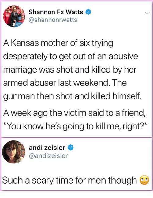 "Gunman: Shannon Fx Watts  @shannonrwatts  A Kansas mother of six trying  desperately to get out of an abusive  marriage was shot and killed by her  armed abuser last weekend. The  gunman then shot and killed himself.  A week ago the victim said to a friend,  ""You know he's going to kill me, right?""  andi zeisler  @andizeisler  Such a scary time for men though"