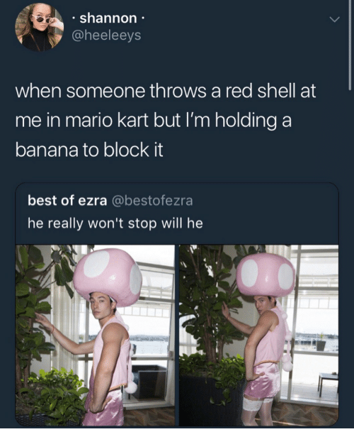 ezra: . shannon  @heeleeys  when someone throws a red shell at  me in mario kart but I'm holding a  banana to block it  best of ezra @bestofezra  he really won't stop will he