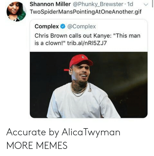 """miller: Shannon Miller @Phunky_Brewster 1d  TwoSpiderMansPointingAtOneAnother.gif  Complex @Complex  Chris Brown calls out Kanye: """"This man  is a clown!"""" trib.al/nRI5ZJ7 Accurate by AlicaTwyman MORE MEMES"""