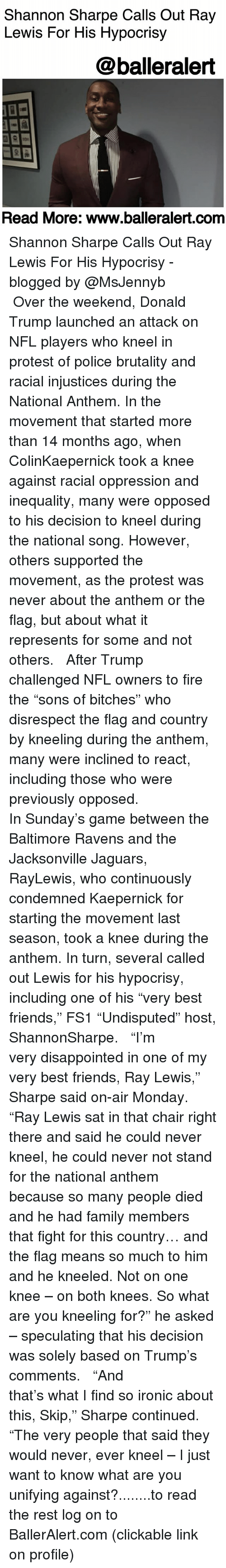 """Baltimore Ravens, Disappointed, and Donald Trump: Shannon Sharpe Calls Out Ray  Lewis For His Hypocrisy  @balleralert  Read More: www.balleralert.conm Shannon Sharpe Calls Out Ray Lewis For His Hypocrisy - blogged by @MsJennyb ⠀⠀⠀⠀⠀⠀⠀ ⠀⠀⠀⠀⠀⠀⠀ Over the weekend, Donald Trump launched an attack on NFL players who kneel in protest of police brutality and racial injustices during the National Anthem. In the movement that started more than 14 months ago, when ColinKaepernick took a knee against racial oppression and inequality, many were opposed to his decision to kneel during the national song. However, others supported the movement, as the protest was never about the anthem or the flag, but about what it represents for some and not others. ⠀⠀⠀⠀⠀⠀⠀ ⠀⠀⠀⠀⠀⠀⠀ After Trump challenged NFL owners to fire the """"sons of bitches"""" who disrespect the flag and country by kneeling during the anthem, many were inclined to react, including those who were previously opposed. ⠀⠀⠀⠀⠀⠀⠀ ⠀⠀⠀⠀⠀⠀⠀ In Sunday's game between the Baltimore Ravens and the Jacksonville Jaguars, RayLewis, who continuously condemned Kaepernick for starting the movement last season, took a knee during the anthem. In turn, several called out Lewis for his hypocrisy, including one of his """"very best friends,"""" FS1 """"Undisputed"""" host, ShannonSharpe. ⠀⠀⠀⠀⠀⠀⠀ ⠀⠀⠀⠀⠀⠀⠀ """"I'm very disappointed in one of my very best friends, Ray Lewis,"""" Sharpe said on-air Monday. """"Ray Lewis sat in that chair right there and said he could never kneel, he could never not stand for the national anthem because so many people died and he had family members that fight for this country… and the flag means so much to him and he kneeled. Not on one knee – on both knees. So what are you kneeling for?"""" he asked – speculating that his decision was solely based on Trump's comments. ⠀⠀⠀⠀⠀⠀⠀ ⠀⠀⠀⠀⠀⠀⠀ """"And that's what I find so ironic about this, Skip,"""" Sharpe continued. """"The very people that said they would never, ever kneel – I just want to know what are you unify"""