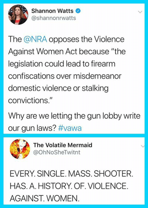 "Memes, Stalking, and Domestic Violence: Shannon Watts  @shannonrwatts  The @NRA opposes the Violence  Against Women Act because ""the  legislation could lead to firearm  confiscations over misdemeanor  domestic violence or stalking  convictions.""  Why are we letting the gun lobby write  our gun laws? #vawa  The Volatile Mermaid  @ohNoSheTwitnt  EVERY. SINGLE. MASS. SHOOTER.  HAS. A. HISTORY. OF. VIOLENCE.  AGAINST. WOMEN"