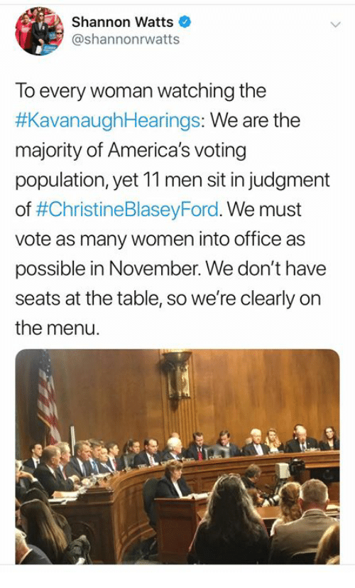 On The Menu: Shannon Watts  @shannonrwatts  To every woman watching the  #KavanaughHearings: We are the  majority of America's voting  population, yet 11 men sit in judgment  of #ChristineBlaseyFord. We must  vote as many women into office as  possible in November. We don't have  seats at the table, so we're clearly on  the menu.