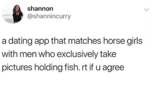 Dating, Girls, and Fish: shannorn  @shannincurry  a dating app that matches horse girls  with men who exclusively take  pictures holding fish. rt if u agree