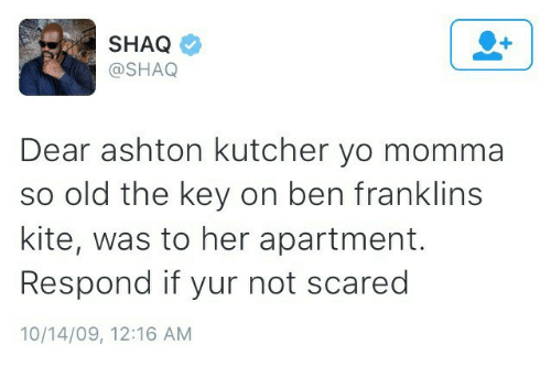 Ben Franklin: SHAQ  @SHAQ  Dear ashton kutcher yo momma  so old the key on ben franklins  kite, was to her apartment.  Respond if yur not scared  10/14/09, 12:16 AM