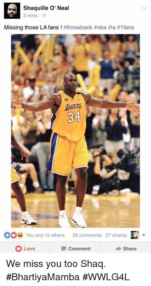 Miss You Too: Shaquille O' Neal  3 mins  Missing those LA fans  #throw back #nba #la #1 fans  AKERS  You and 1k others 26 comments 27 shares  O Share  la Comment  Love We miss you too Shaq.  #BhartiyaMamba #WWLG4L
