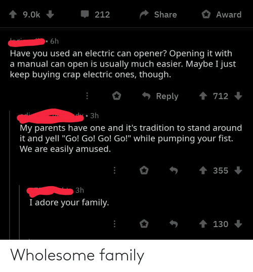 """Wholesome Family: Share  9.0k  212  Award  · 6h  Have you used an electric can opener? Opening it with  a manual can open is usually much easier. Maybe I just  keep buying crap electric ones, though.  1 712  Reply  clr• 3h  My parents have one and it's tradition to stand around  it and yell """"Go! Go! Go! Go!"""" while pumping your fist.  We are easily amused.  1 355  3h  I adore your family.  ↑ 130 Wholesome family"""
