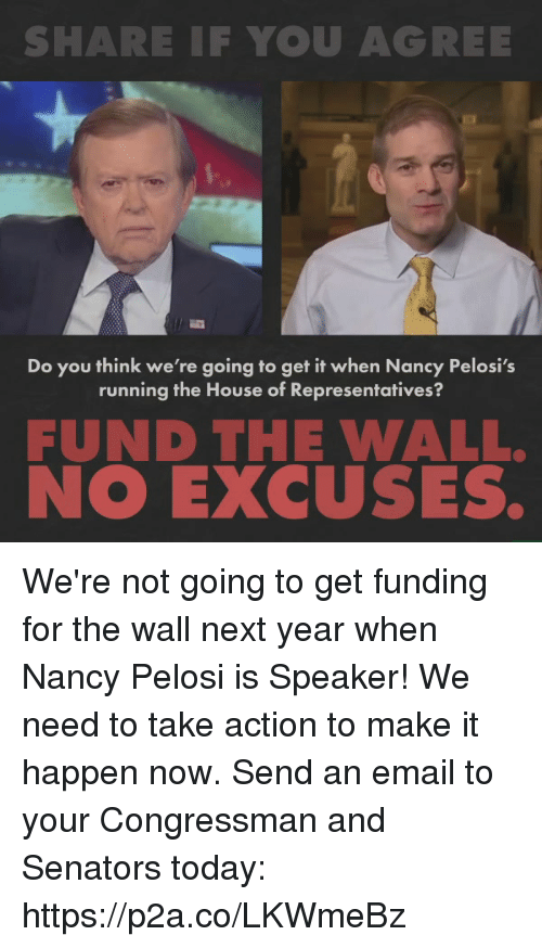 senators: SHARE IF YOU AGREE  Do you think we're going to get it when Nancy Pelosi's  running the House of Representatives?  FUND THE WALL.  NO EXCUSES. We're not going to get funding for the wall next year when Nancy Pelosi is Speaker! We need to take action to make it happen now.   Send an email to your Congressman and Senators today: https://p2a.co/LKWmeBz