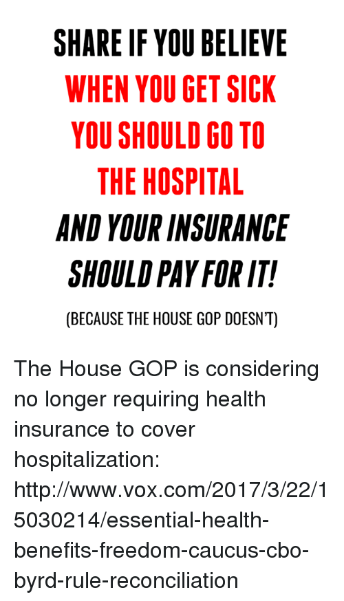 caucuses: SHARE IF YOU BELIEVE  WHEN YOU GET SICK  YOU SHOULD GO TO  THE HOSPITAL  AND YOURINSURANCE  SHOULD PAY FOR IT!  (BECAUSE THE HOUSE GOP DOESNT) The House GOP is considering no longer requiring health insurance to cover hospitalization: http://www.vox.com/2017/3/22/15030214/essential-health-benefits-freedom-caucus-cbo-byrd-rule-reconciliation