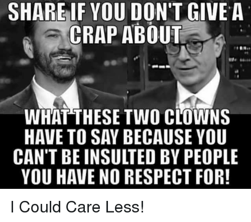 Memes, Respect, and Clowns: SHARE IF YOU DON'T GIVE A  CRAP ABOUT  WHAT THESE TWO CLOWNS  HAVE TO SAY BECAUSE YOU  CAN'T BE INSULTED BY PEOPLE  YOU HAVE NO RESPECT FOR! I Could Care Less!