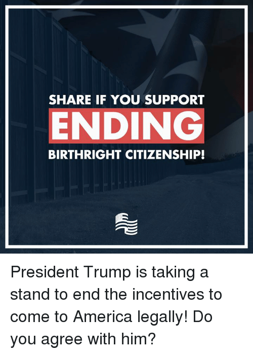 America, Trump, and Conservative: SHARE IF YOU SUPPORT  ENDING  BIRTHRIGHT CITIZENSHIP! President Trump is taking a stand to end the incentives to come to America legally! Do you agree with him?