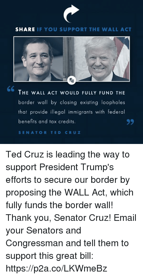senators: SHARE IF YOU SUPPORT THE WALL ACT  THE WALL ACT WOULD FULLY FUND THE  border wall by closing existing loopholes  that provide illegal immigrants with federal  benefits and tax credits  SENATOR TED CRUZ Ted Cruz is leading the way to support President Trump's efforts to secure our border by proposing the WALL Act, which fully funds the border wall! Thank you, Senator Cruz!  Email your Senators and Congressman and tell them to support this great bill: https://p2a.co/LKWmeBz