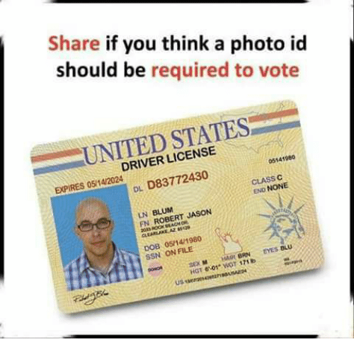 dob: Share if you think a photo id  should be required to vote  UNITED STATES  DRIVER LICENSE  EXPIRES 05/14/2024  05141960  DL D83772430  CLASS C  END NONE  LN BLUM  FN ROBERT JASON  DOB 05/14/1980  SSN ON FILE  SEX HAIR BRN EYES BLU  HGT 6-01 WOT 171