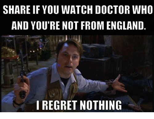 Doctor Who: SHARE IF YOU WATCH DOCTOR WHO  AND YOU'RE NOT FROM ENGLAND  I REGRET NOTHING