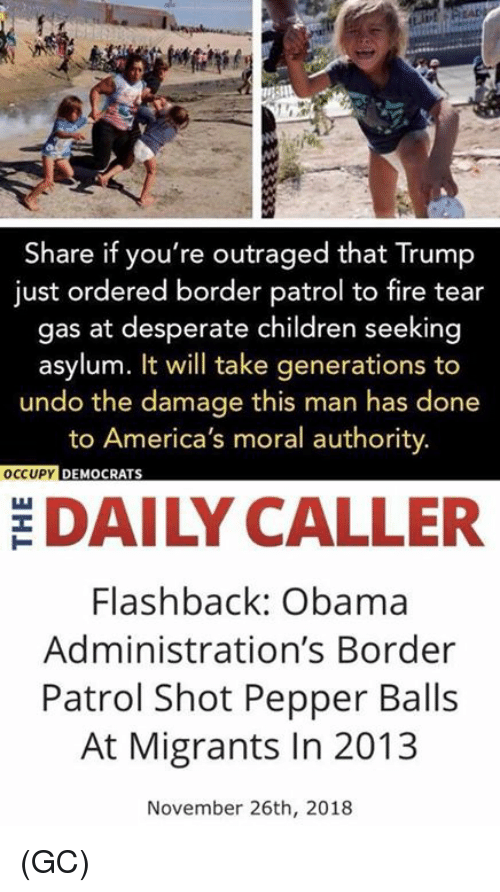 Outraged: Share if you're outraged that Trump  just ordered border patrol to fire tear  gas at desperate children seeking  asylum. It will take generations to  undo the damage this man has done  to America's moral authority.  OCCUPY  DEMOCRATS  DAILY CALLER  Flashback: Obama  Administration's Border  Patrol Shot Pepper Balls  At Migrants In 2013  November 26th, 2018 (GC)
