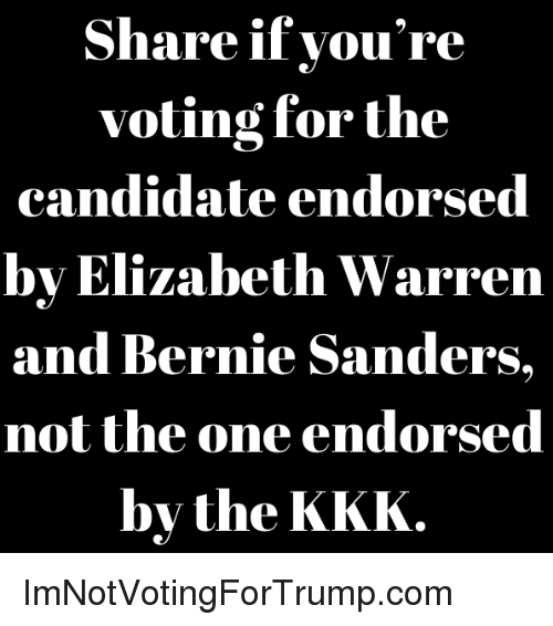 Bernie Sanders, Elizabeth Warren, and Kkk: Share if you're  voting for the  candidate endorsed  by Elizabeth Warren  and Bernie Sanders.  not the one endorsed  by the KKK. ImNotVotingForTrump.com