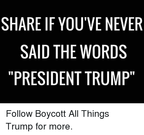 """Trump, Never, and President: SHARE IF YOU'VE NEVER  SAID THE WORDS  """"PRESIDENT TRUMP"""" Follow Boycott All Things Trump for more."""