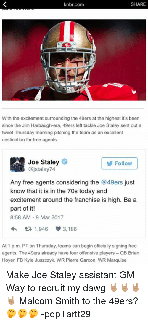 Jim Harbaugh: SHARE  knbr.com  With the excitement surrounding the 49ers at the highest it's been  since the Jim Harbaugh-era, 49ers left tackle Joe Staley sent out a  tweet Thursday morning pitching the team as an excellent  destination for free agents.  Joe Staley  Follow  @jstaley 74  Any free agents considering the 49ers just  know that it is in the 70s today and  excitement around the franchise is high. Be a  part of it!  8:58 AM 9 Mar 2017  1,946 3,186  At 1 p.m. PT on Thursday, teams can begin officially signing free  agents. The 49ers already have four offensive players QB Brian  Hoyer, FB Kyle Juszczyk, WR Pierre Garcon, WR Marquise Make Joe Staley assistant GM. Way to recruit my dawg 🤘🏽🤘🏽🤘🏽🤘🏽 Malcom Smith to the 49ers? 🤔🤔🤔   -popTartt29