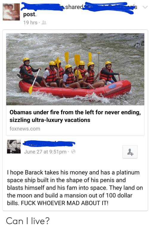 Anaconda, Fam, and Fire: share  post.  19hrs .  Obamas under fire from the left for never ending,  sizzling ultra-luxury vacations  foxnews.com  June 27 at 9:51pm  I hope Barack takes his money and has a platinum  space ship built in the shape of his penis and  blasts himself and his fam into space. They land on  the moon and build a mansion out of 100 dollar  bills. FUCK WHOEVER MAD ABOUT IT! Can I live?
