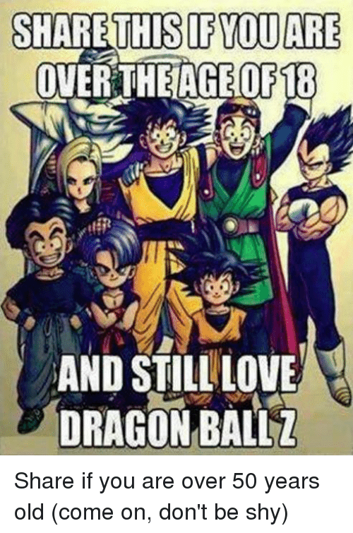 50 Year Old: SHARE THIS IF YOU ARE  OVER THE AGE OF18  AND STILL LOVE  DRAGON BALLZ Share if you are over 50 years old (come on, don't be shy)