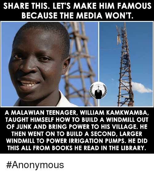 windmills: SHARE THIS. LET'S MAKE HIM FAMOUS  BECAUSE THE MEDIA WON'T  A MALAWIAN TEENAGER, WILLIAM KAMKWAMBA,  TAUGHT HIMSELF HOW TO BUILD A WINDMILL OUT  OF JUNK AND BRING POWER TO HIS VILLAGE. HE  THEN WENT ON TO BUILD A SECOND, LARGER  WINDMILL TO POWER IRRIGATION PUMPS. HE DID  THIS ALL FROM BOOKS HE READ IN THE LIBRARY. #Anonymous