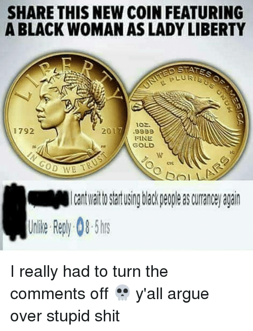 Plu: SHARE THIS NEW COIN FEATURING  A BLACK WOMAN AS LADY LIBERTY  ATES  PLU Rise  10 .  1792  017// .9889  FtNE  GOLD  U  ctc  0  Ca cre  嚈Micantwaittostartusingblackpeopleasamanceyagain  Unlike Reply-08-5hrs  I CA  19F  2 I really had to turn the comments off 💀 y'all argue over stupid shit