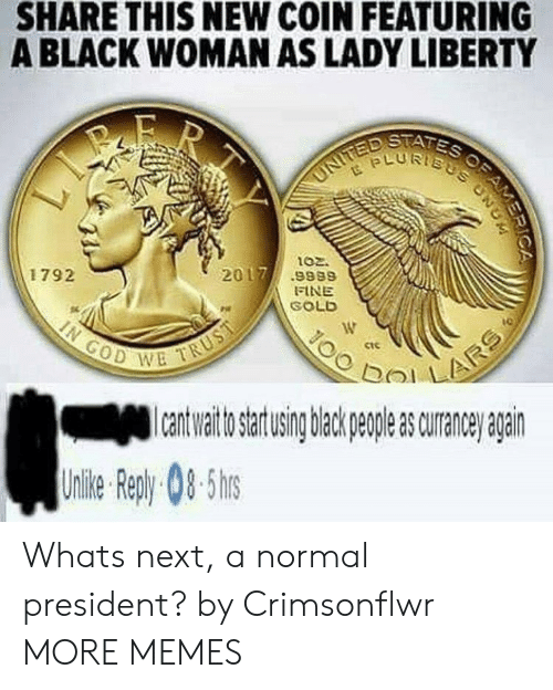 bol: SHARE THIS NEW COIN FEATURING  A BLACK WOMAN AS LADY LIBERTY  ptfis  LURTs  102.  1792  2017.9989  FINE  SOLD  ctc  이기 !  bol  to artusing back peple s curane agairn  Uile epy0-5 Whats next, a normal president? by Crimsonflwr MORE MEMES