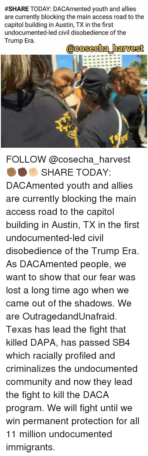 Community, Memes, and Lost:  #SHARE TODAY. DACAmented youth and allies  are currently blocking the main access road to the  capitol building in Austin, TX in the first  undocumented-led civil disobedience of the  Trump Era  @cosecha harvest FOLLOW @cosecha_harvest ✊🏾✊🏿✊🏼 SHARE TODAY: DACAmented youth and allies are currently blocking the main access road to the capitol building in Austin, TX in the first undocumented-led civil disobedience of the Trump Era. As DACAmented people, we want to show that our fear was lost a long time ago when we came out of the shadows. We are OutragedandUnafraid. Texas has lead the fight that killed DAPA, has passed SB4 which racially profiled and criminalizes the undocumented community and now they lead the fight to kill the DACA program. We will fight until we win permanent protection for all 11 million undocumented immigrants.