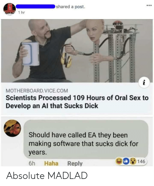 Sex, Dick, and Been: shared a post.  1 hr  MOTHERBOARD.VICE.COM  Scientists Processed 109 Hours of Oral Sex to  Develop an Al that Sucks Dick  Should have called EA they been  making software that sucks dick for  years.  6h Haha Reply  08146 Absolute MADLAD