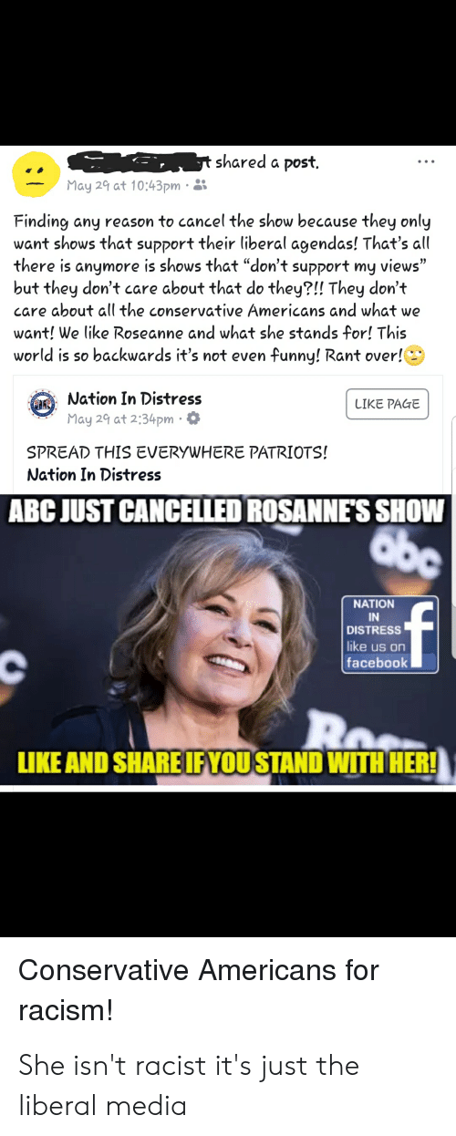 "Abc, Facebook, and Funny: shared a post.  May 29 at 10:43pm  Finding any reason to cancel the show because they only  want shows that support their liberal agendas! That's all  there is anymore is shows that ""don't support my views""  but they don't care about that do they?!! They don't  care about all the conservative Americans and what we  want! We like Roseanne and what she stands for! This  world is so backwards it's not even funny! Rant over  Nation In Distress  May 29 at 2:34pm.  LIKE PACGE  SPREAD THIS EVERYWHERE PATRIOTS!  Nation In Distress  ABC JUST CANCELLED ROSANNE'S SHOW  NATION  IN  DISTRESS  like us on  facebook  LIKE AND SHAREIFYOUSTAND WITH HER!  Conservative Americans for  racism! She isn't racist it's just the liberal media"