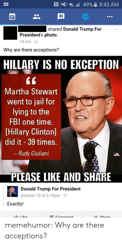 Trump For President: shared Donald Trump For  President's photo.  14 hrs  Why are there acceptions?  HILLARY IS NO EXCEPTION  tf  Martha Stewart  went to jail for  lying to the  FBI one time.  [Hillary Clinton]  did it 39 times.  Rudy Giuliani  PLEASE LIKE AND SHARE  Donald Trump For President  October 18 at 5:19pm e  Exactly! memehumor:  Why are there acceptions?