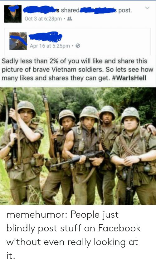 Facebook, Soldiers, and Tumblr: shared  Oct 3 at 6:28pm.  Apr 16 at 5:25pm  Sadly less than 2% of you will like and share this  picture of brave Vietnam soldiers. So lets see how  many likes and shares they can get. memehumor:  People just blindly post stuff on Facebook without even really looking at it.