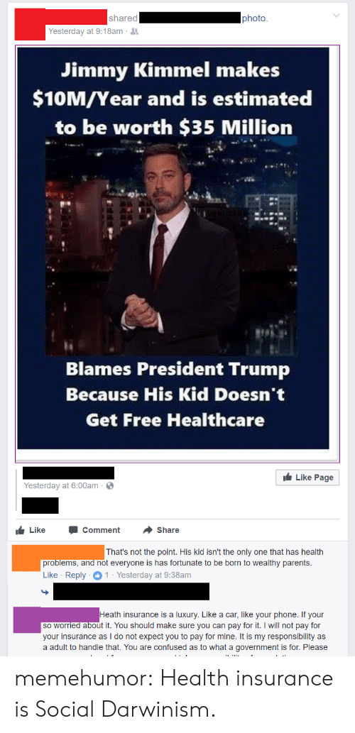 Jimmy Kimmel: shared  photo  Yesterday at 9:18am .  Jimmy Kimmel makes  $10M/Year and is estimated  to be worth $35 Million  Blames President Trump  Because His Kid Doesn't  Get Free Healthcare  Like Page  Yesterday at 6:00am  LikeComment Share  That's not the point. His kid isn't the only one that has health  problems,  and not everyone is has fortunate to be born to wealthy parents  Like Reply1 Yesterday at 9:38am  th insurance is a luxury. Like a car, like your phone. If your  so worried about it. You should make sure you can pay for it. I will not pay for  your insurance as I do not expect you to pay for mine. It is my responsibility as  a adult to handle that. You are confused as to what a government is for. Please memehumor:  Health insurance is Social Darwinism.