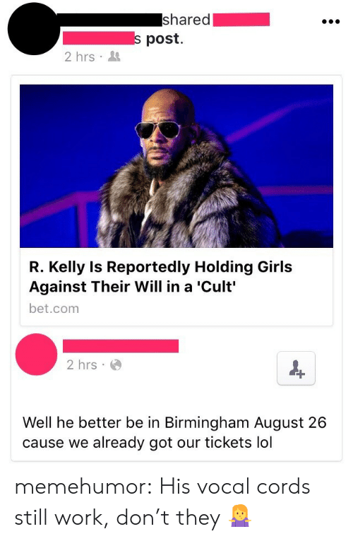 Girls, Lol, and R. Kelly: shared  s post.  2 hrs  R. Kelly Is Reportedly Holding Girls  Against Their Will in a 'Cult'  bet.com  2 hrs  Well he better be in Birmingham August 26  cause we already got our tickets lol memehumor:  His vocal cords still work, don't they 🤷♀️