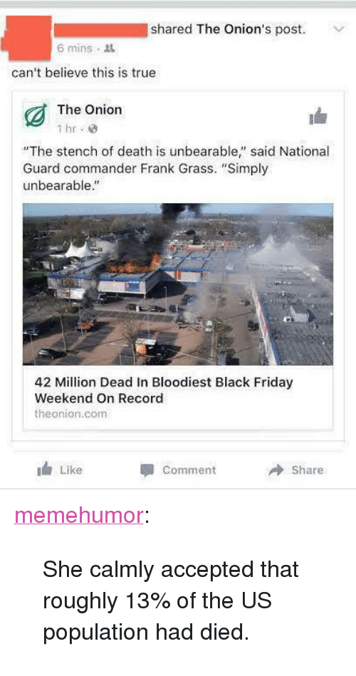 """us population: shared The Onion's post.  6 mins .  can't believe this is true  The Onion  """"The stench of death is unbearable"""" said National  Guard commander Frank Grass. """"Simply  unbearable""""  42 Million Dead In Bloodiest Black Friday  Weekend On Record  theonion.com  I Like  Comment  Share <p><a href=""""http://memehumor.tumblr.com/post/153796724168/she-calmly-accepted-that-roughly-13-of-the-us"""" class=""""tumblr_blog"""">memehumor</a>:</p>  <blockquote><p>She calmly accepted that roughly 13% of the US population had died.</p></blockquote>"""