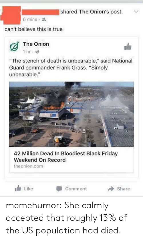 """us population: shared The Onion's post.  6 mins  can't believe this is true  The Onion  1 hr  """"The stench of death is unbearable"""" said National  Guard commander Frank Grass. """"Simply  unbearable.""""  42 Million Dead In Bloodiest Black Friday  Weekend On Record  theonion.com  Like  Comment  Share memehumor:  She calmly accepted that roughly 13% of the US population had died."""