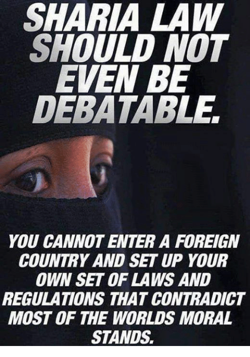 Foreigner, Sharia Law, and Law: SHARIA LAW  SHOULD NOT  EVEN BE  DEBATABLE,  YOU CANNOT ENTER A FOREIGN  COUNTRY AND SET UP YOUR  OWN SET OF LAWS AND  REGULATIONS THAT CONTRADICT  MOST OF THE WORLDS MORAL  STANDS.