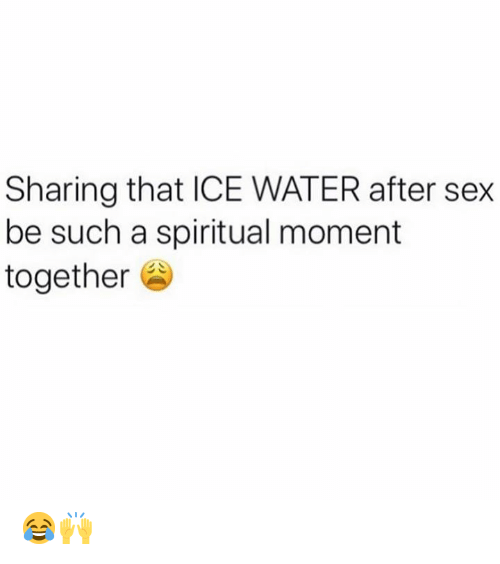 Spiritual: Sharing that ICE WATER after sex  be such a spiritual moment  together 😂🙌